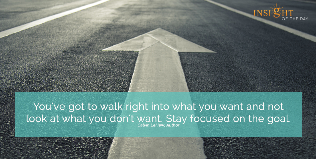 motivational quote: You've got to walk right into what you want and not look at what you don't want.  Stay focused on the goal. Calvin LeHew, Author width=
