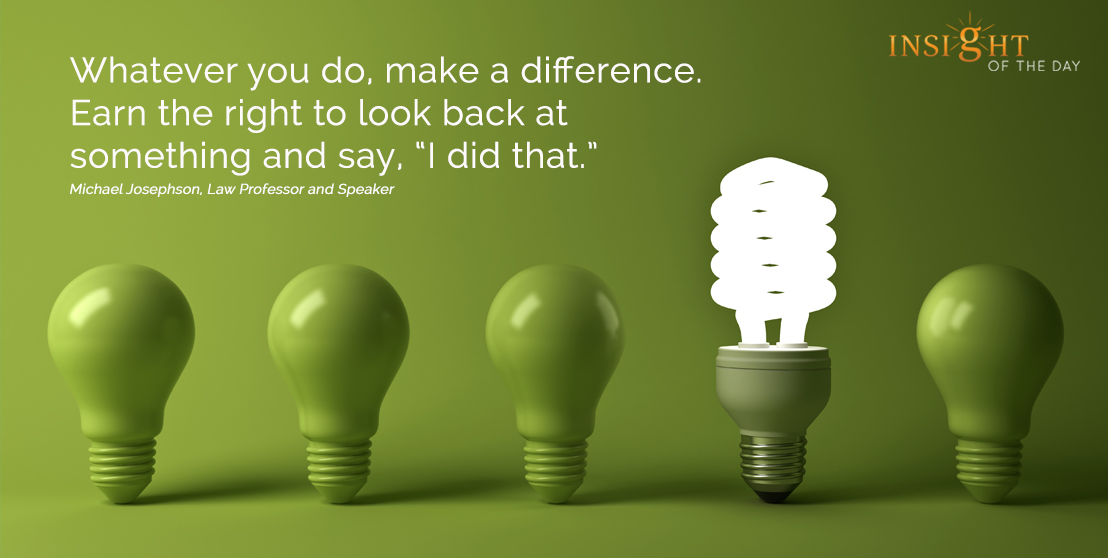 motivational quote: Whatever you do, make a difference.  Earn the right to look back at something and say, 'I did that.'  Michael Josephson, Law Professor and Speaker width=