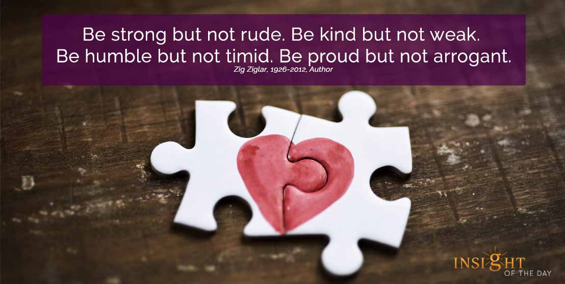 motivational quote: Be strong but not rude. Be kind but not weak. Be humble but not timid. Be proud but not arrogant. Zig Ziglar, 1926-2012, Author width=