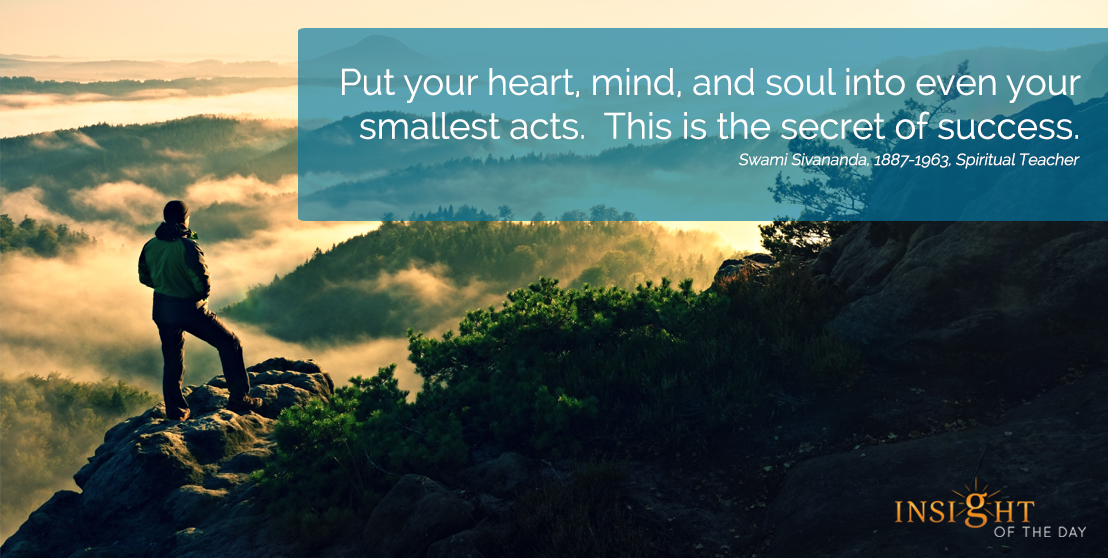 motivational quote: Put your heart, mind, and soul into even your smallest acts.  This is the secret of success. Swami Sivananda, 1887-1963, Spiritual Teacher width=