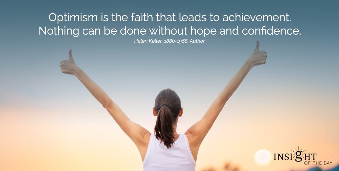 motivational quote: Optimism is the faith that leads to achievement.  Nothing can be done without hope and confidence. Helen Keller, 1880-1968, Author width=