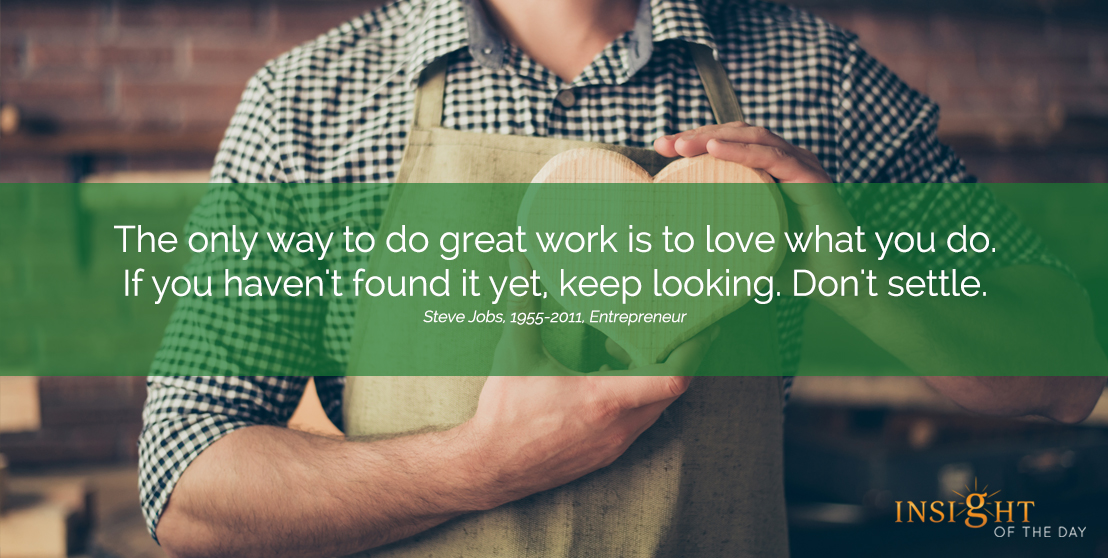 motivational quote:The only way to do great work is to love what you do. If you haven't found it yet, keep looking. Don't settle. Steve Jobs, 1955-2011, Entrepreneur width=
