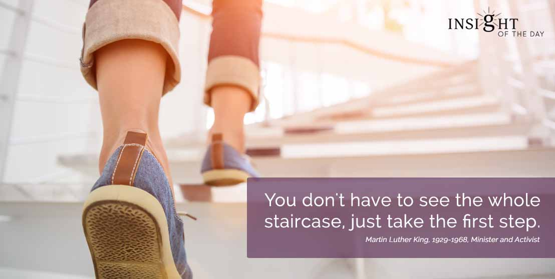 motivational quote: You don't have to see the whole staircase, just take the first step. Martin Luther King, 1929-1968, Minister and Activist width=