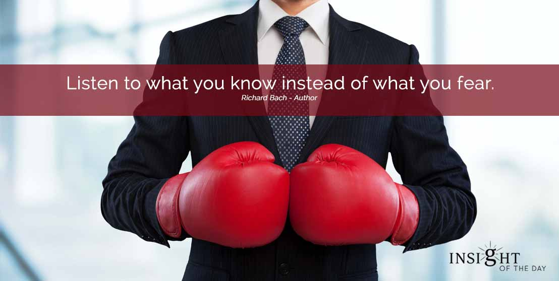 motivational quote: Listen to what you know instead of what you fear. Richard Bach - Author width=