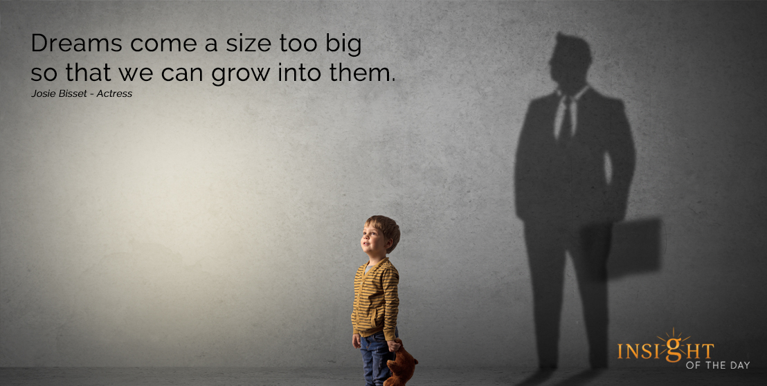 motivational quote: Dreams come a size too big so that we can grow into them. Josie Bisset - Actress width=