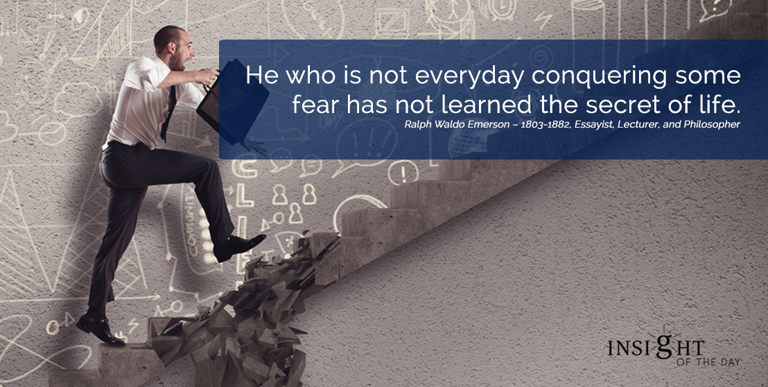 motivational quote: He who is not everyday conquering some fear has not learned the secret of life.  Ralph Waldo Emerson – 1803-1882, Essayist, Lecturer, and Philosopher width=