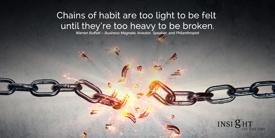 motivational quote: Chains of habit are too light to be felt until they're too heavy to be broken.  Warren Buffett – Business Magnate, Investor, Speaker, and Philanthropist width=