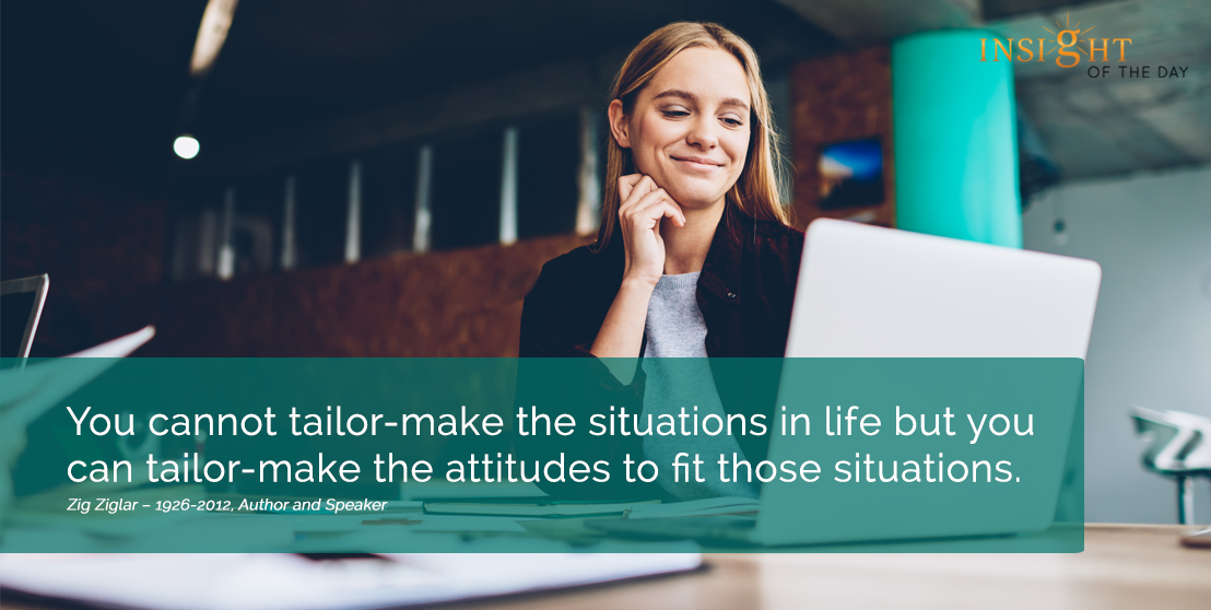 motivational quote: You cannot tailor-make the situations in life but you can tailor-make the attitudes to fit those situations. Zig Ziglar – 1926-2012, Author and Speaker width=