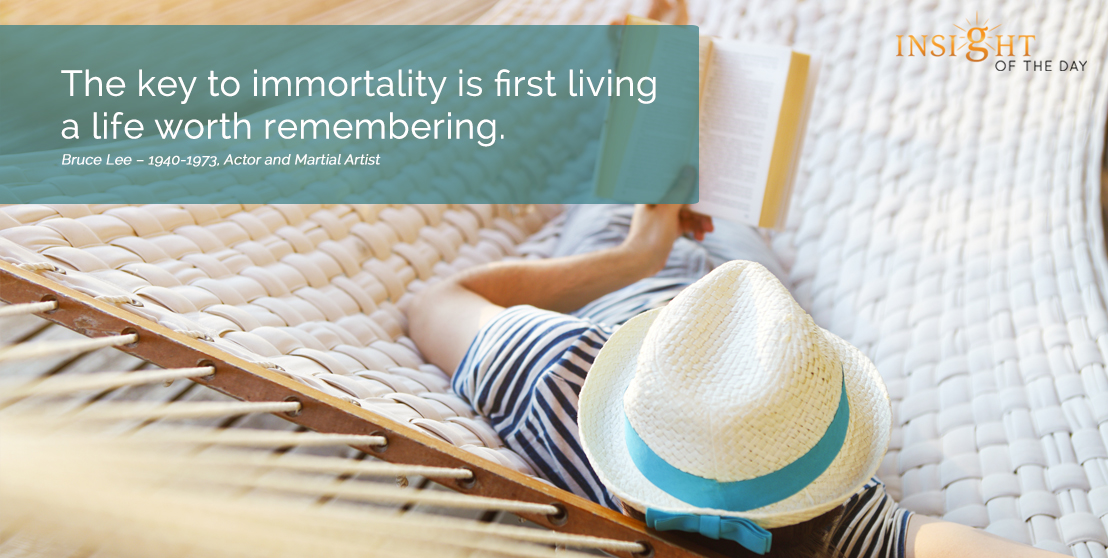 motivational quote:  The key to immortality is first living a life worth remembering. Bruce Lee – 1940-1973, Actor and Martial Artist width=