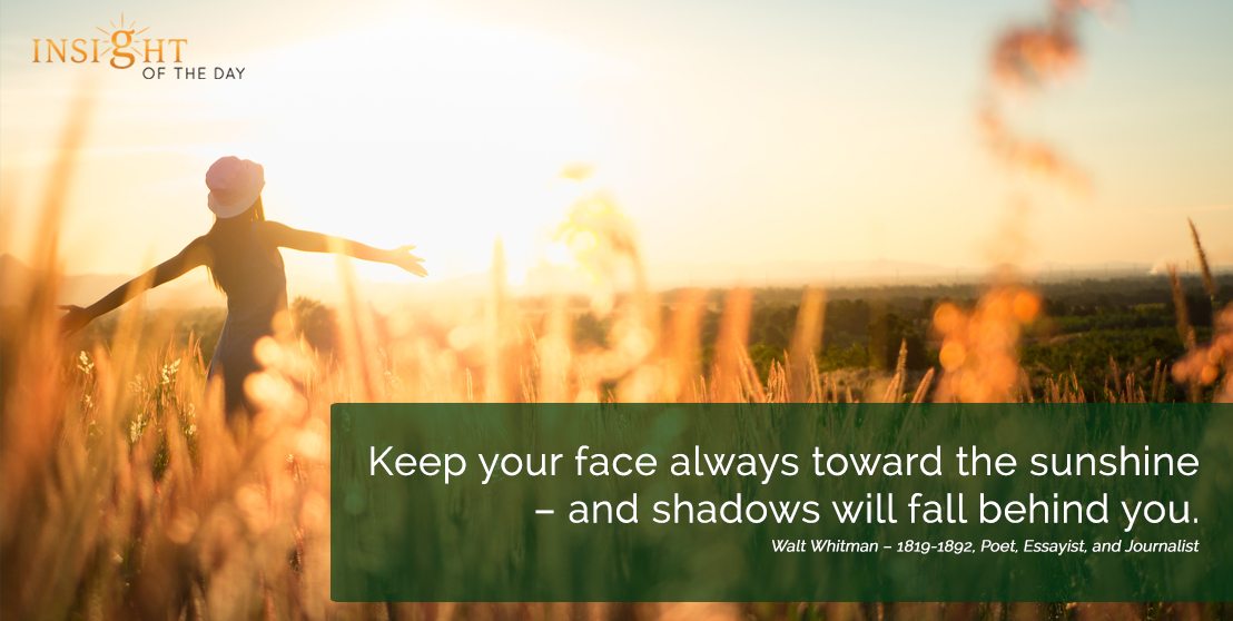 motivational quote: Keep your face always toward the sunshine – and shadows will fall behind you. Walt Whitman – 1819-1892, Poet, Essayist, and Journalist width=