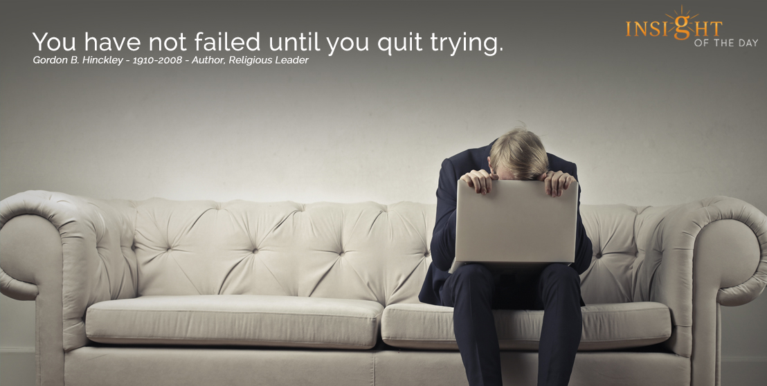 motivational quote:  You have not failed until you quit trying. Gordon B. Hinckley - 1910-2008 - Author, Religious Leader width=