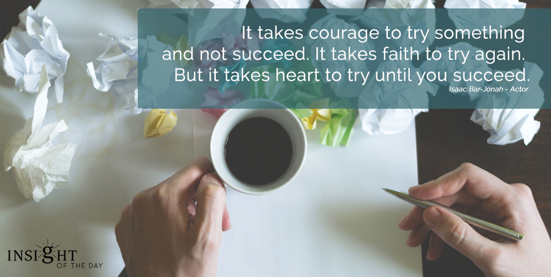 motivational quote: It takes courage to try something and not succeed. It takes faith to try again. But it takes heart to try until you succeed. Isaac Bar-Jonah - Actor width=