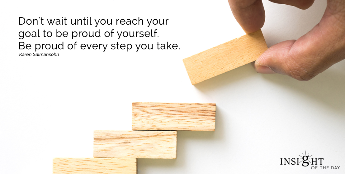 motivational quote: Don't wait until you reach your goal to be proud of yourself.  Be proud of every step you take.  Karen Salmansohn - Author width=