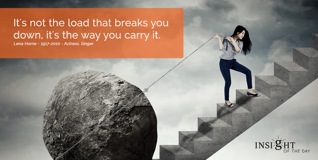 motivational quote: It's not the load that breaks you down, it's the way you carry it.  Lena Horne - 1917-2010 - Actress, Singer width=