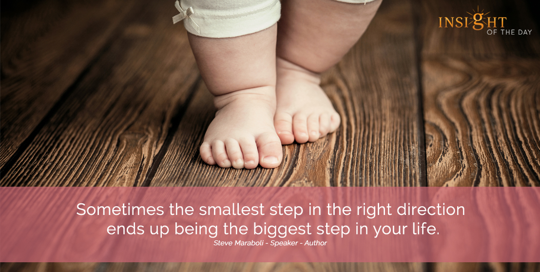 motivational quote: Sometimes the smallest step in the right direction ends up being the biggest step in your life.  Steve Maraboli - Speaker - Author width=