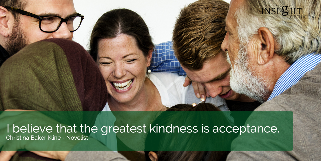 motivational quote: I believe that the greatest kindness is acceptance.  Christina Baker Kline - Novelist width=