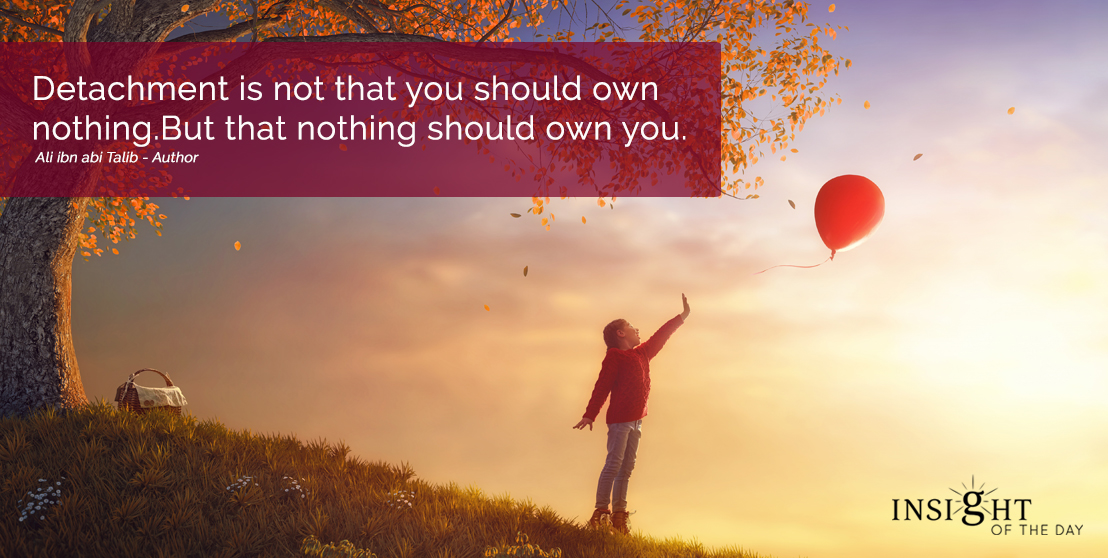 motivational quote: Detachment is not that you should own nothing. But that nothing should own you.  Ali ibn abi Talib - Author width=