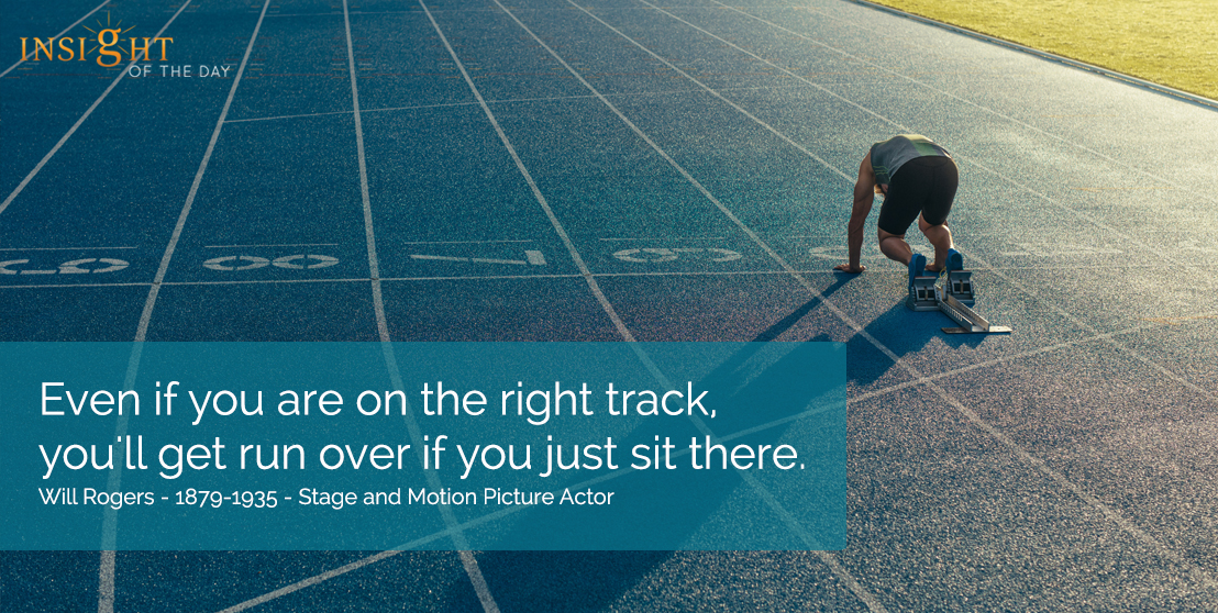 motivational quote:  Even if you are on the right track, you'll get run over if you just sit there.  Will Rogers - 1879-1935 - Stage and Motion Picture Actor width=