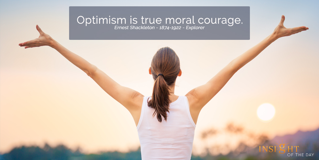motivational quote: Optimism is true moral courage. Ernest Shackleton - 1874-1922 - Explorer width=