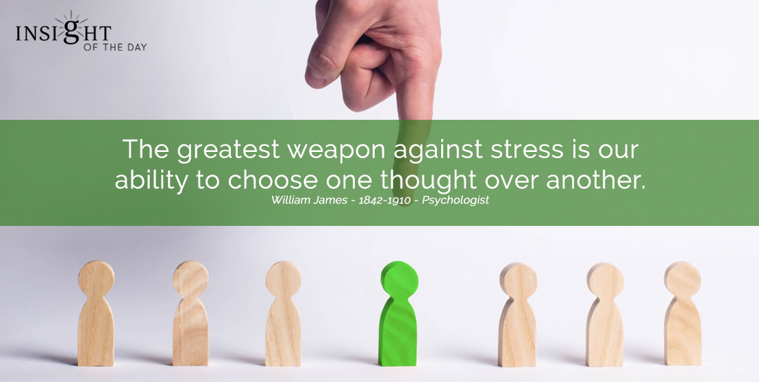 motivational quote: The greatest weapon against stress is our ability to choose one thought over another.  William James - 1842-1910 - Psychologist width=