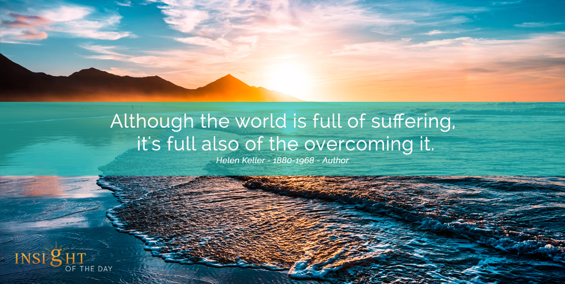 motivational quote: Although the world is full of suffering, it's full also of the overcoming it. Helen Keller - 1880-1968 - Author