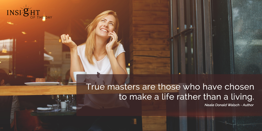 motivational quote: True masters are those who have chosen to make a life rather than a living. Neale Donald Walsch - Author