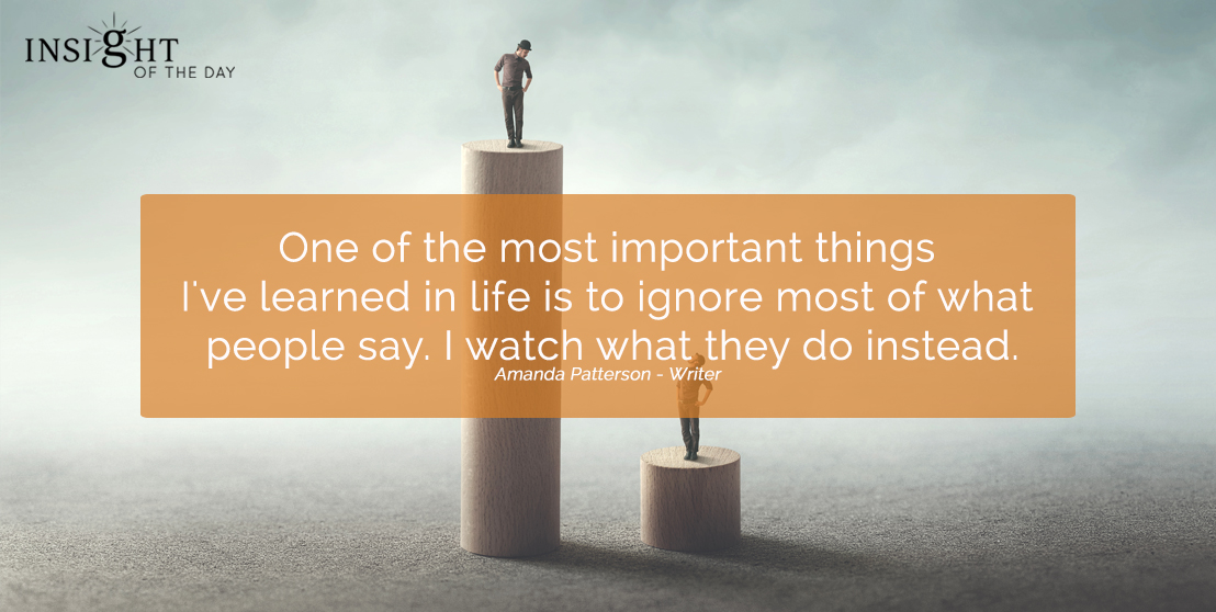 motivational quote: One of the most important things I've learned in life is to ignore most of what people say. I watch what they do instead. Amanda Patterson - Writer