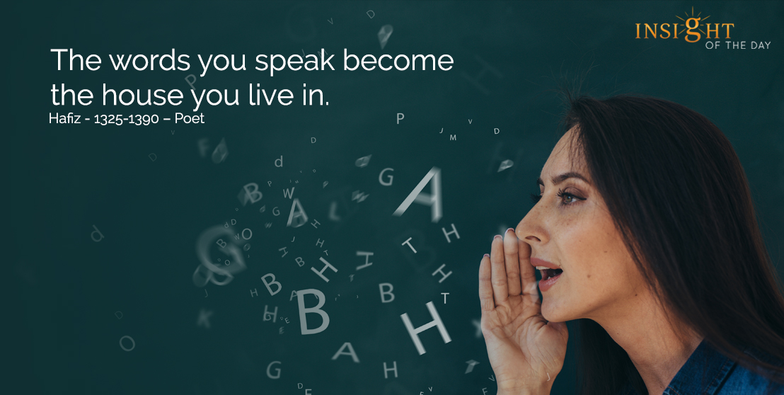 motivational quote: The words you speak become the house you live in.  Hafiz - 1325-1390 - Poet