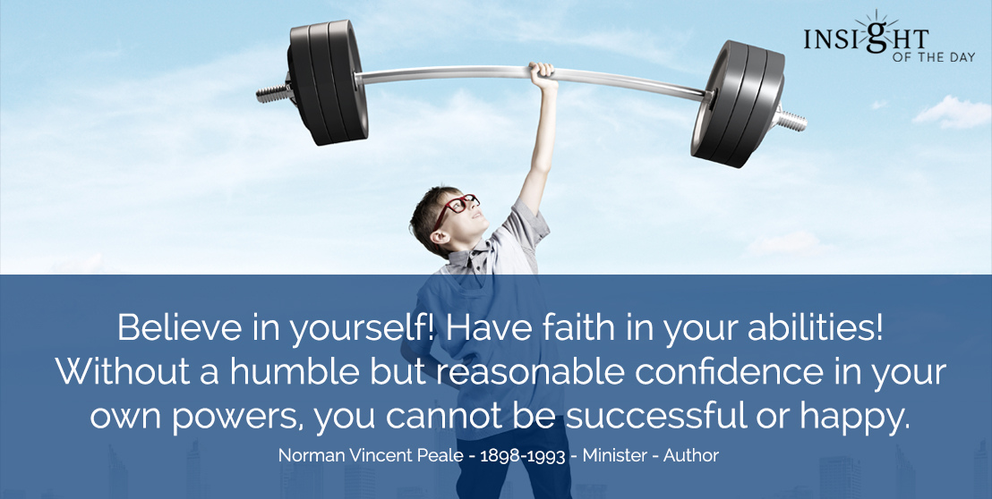 motivational quote: Believe in yourself! Have faith in your abilities! Without a humble but reasonable confidence in your own powers, you cannot be successful or happy. Norman Vincent Peale - 1898-1993 - Minister - Author
