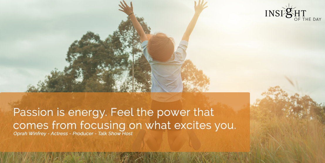 motivational quote: Passion is energy.  Feel the power that comes from focusing on what excites you.  Oprah Winfrey - Actress - Producer - Talk Show Host