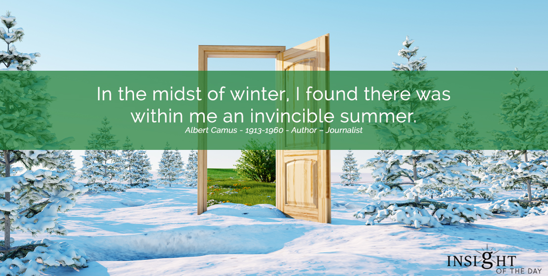 motivational quote: In the midst of winter, I found there was within me an invincible summer.  Albert Camus - 1913-1960 - Author - Journalist
