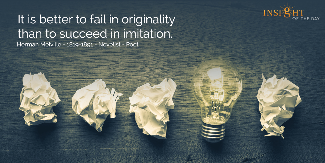 motivational quote: It is better to fail in originality than to succeed in imitation. Herman Melville - 1819-1891 - Novelist - Poet