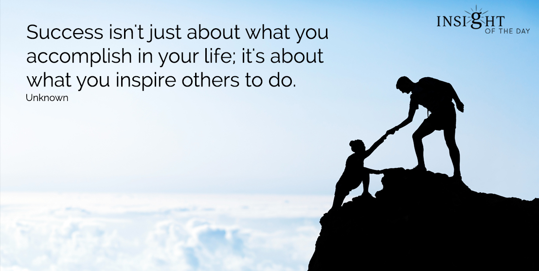 motivational quote: Success isn't just about what you accomplish in your life; it's about what you inspire others to do.  Unknown