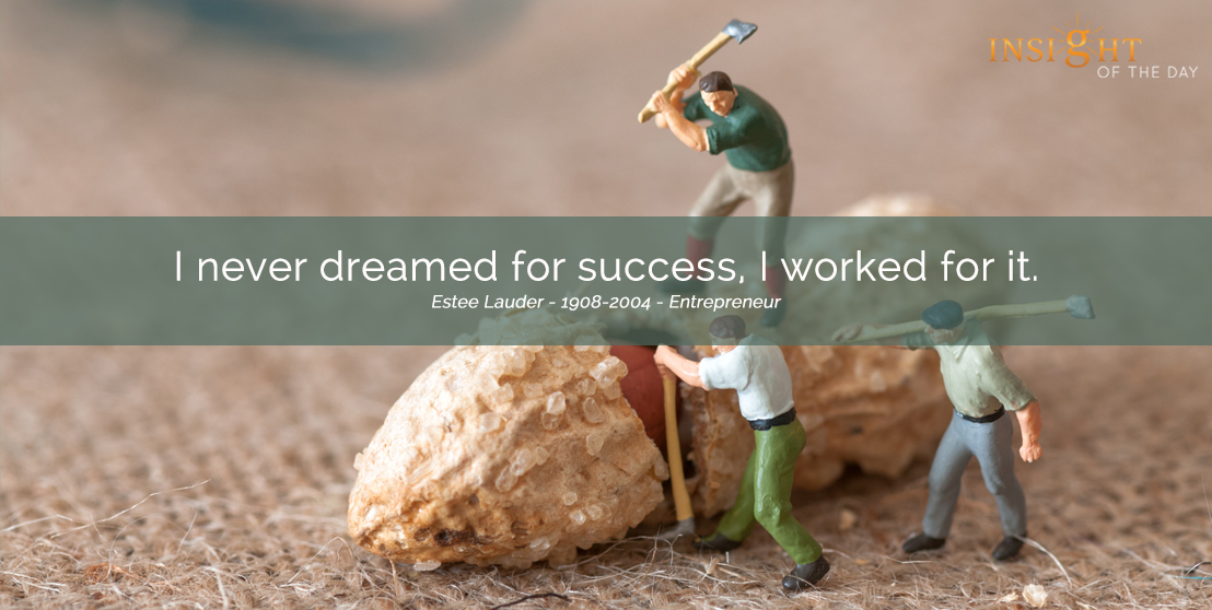 motivational quote: I never dreamed for success, I worked for it. Estee Lauder - 1908-2004 - Entrepreneur