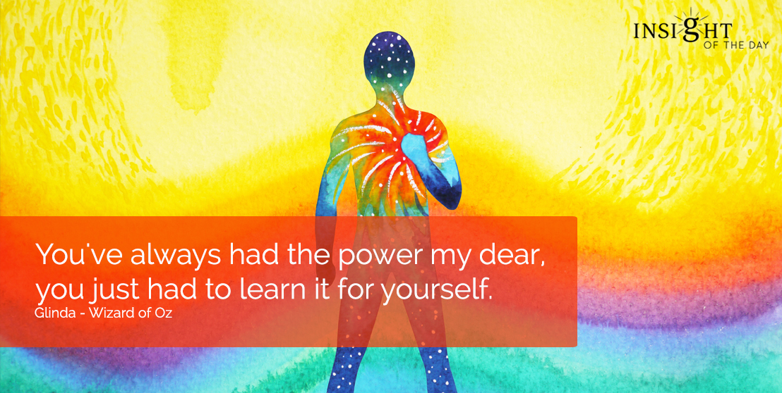 motivational quote: You've always had the power my dear, you just had to learn it for yourself.  Glinda - Wizard of Oz