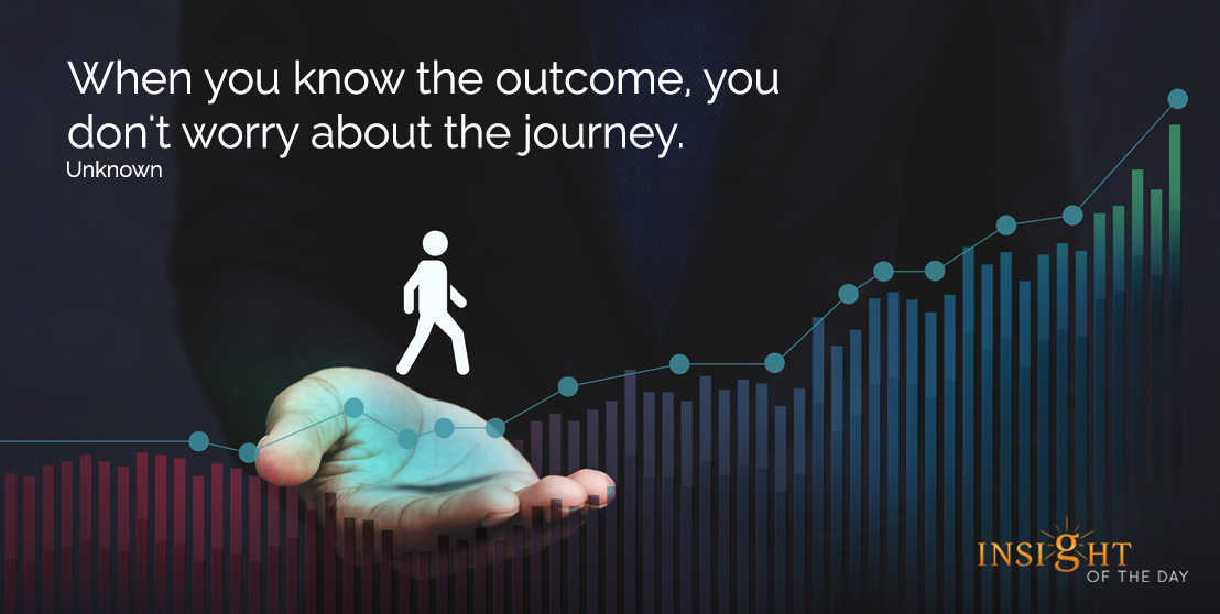 motivational quote: When you know the outcome, you don't worry about the journey.  Unknown