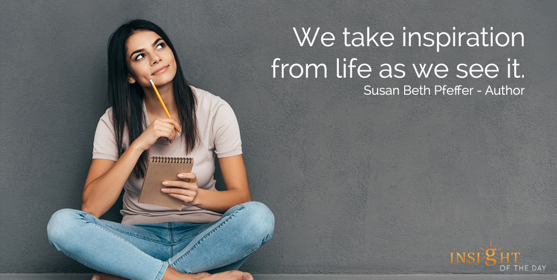 motivational quote: We take inspiration from life as we see it.Susan Beth Pfeffer - Author