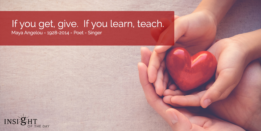 motivational quote: If you get, give.  If you learn, teach.  Maya Angelou - 1928-2014 - Poet - Singer