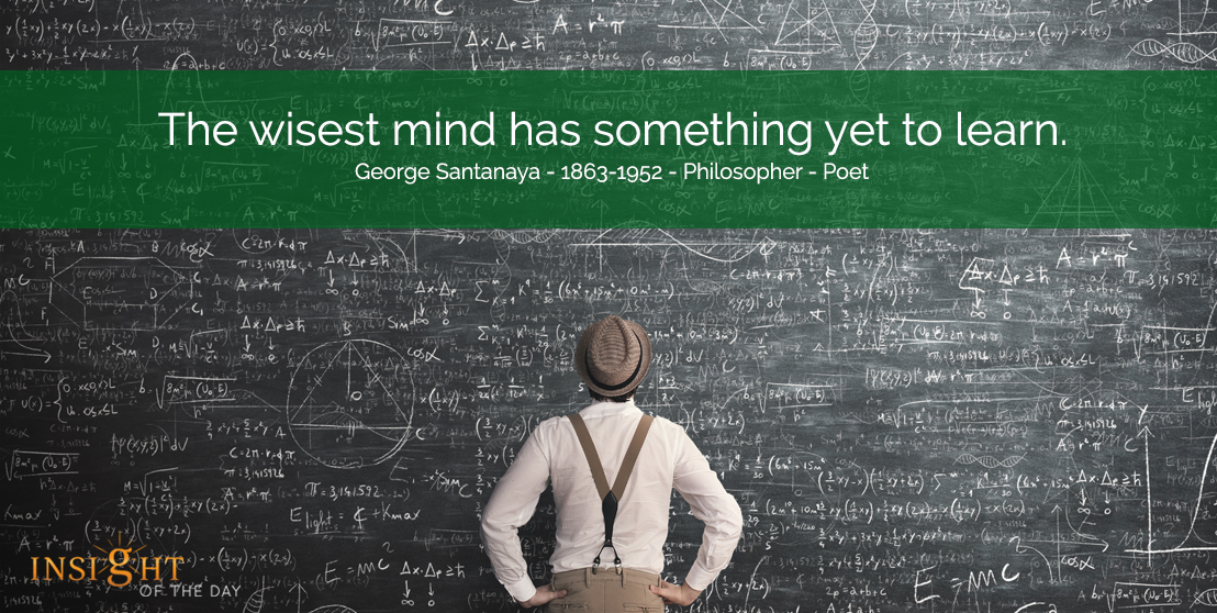motivational quote: The wisest mind has something yet to learn..  George Santanaya - 1863-1952 - Philosopher - Poet