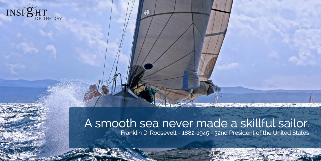 motivational quote: A smooth sea never made a skillful sailor.  Franklin D. Roosevelt - 1882-1945 - 32nd President of the United States