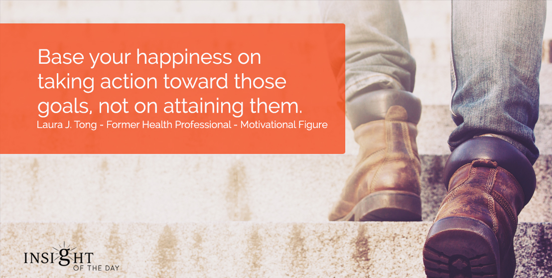 motivational quote: Base your happiness on taking action toward those goals, not on attaining them. Laura J. Tong - Former Health Professional - Motivational Figure