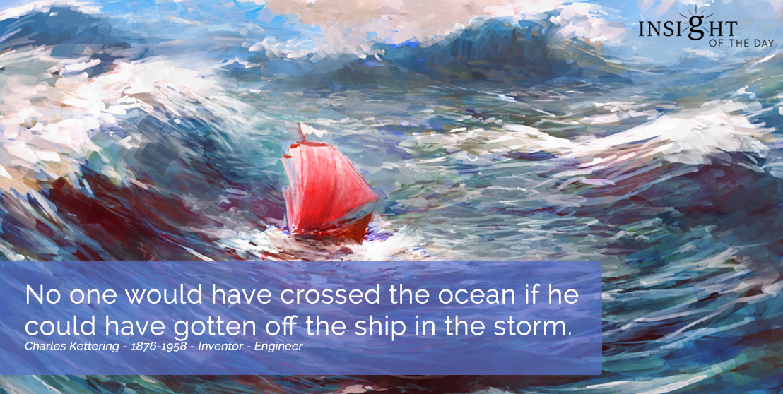motivational quote: No one would have crossed the ocean if he could have gotten off the ship in the storm.  Charles Kettering - 1876-1958 - Inventor - Engineer