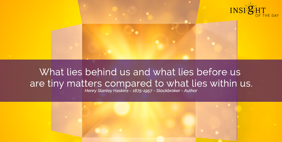 motivational quote: What lies behind us and what lies before us are tiny matters compared to what lies within us.  Henry Stanley Haskins - 1875-1957 - Stockbroker - Author