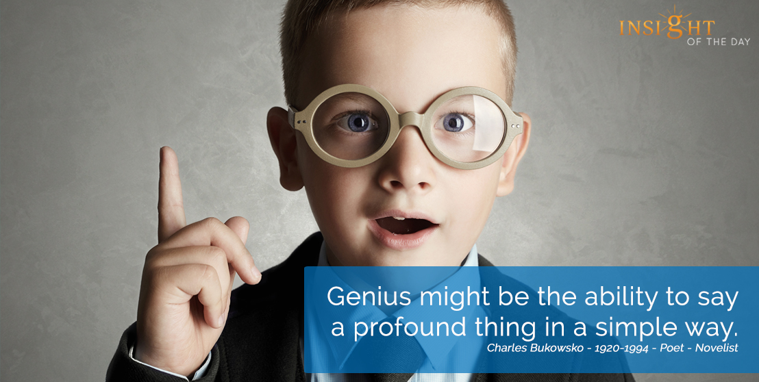 motivational quote: Genius might be the ability to say a profound thing in a simple way..  Charles Bukowsko - 1920-1994 - Poet - Novelist