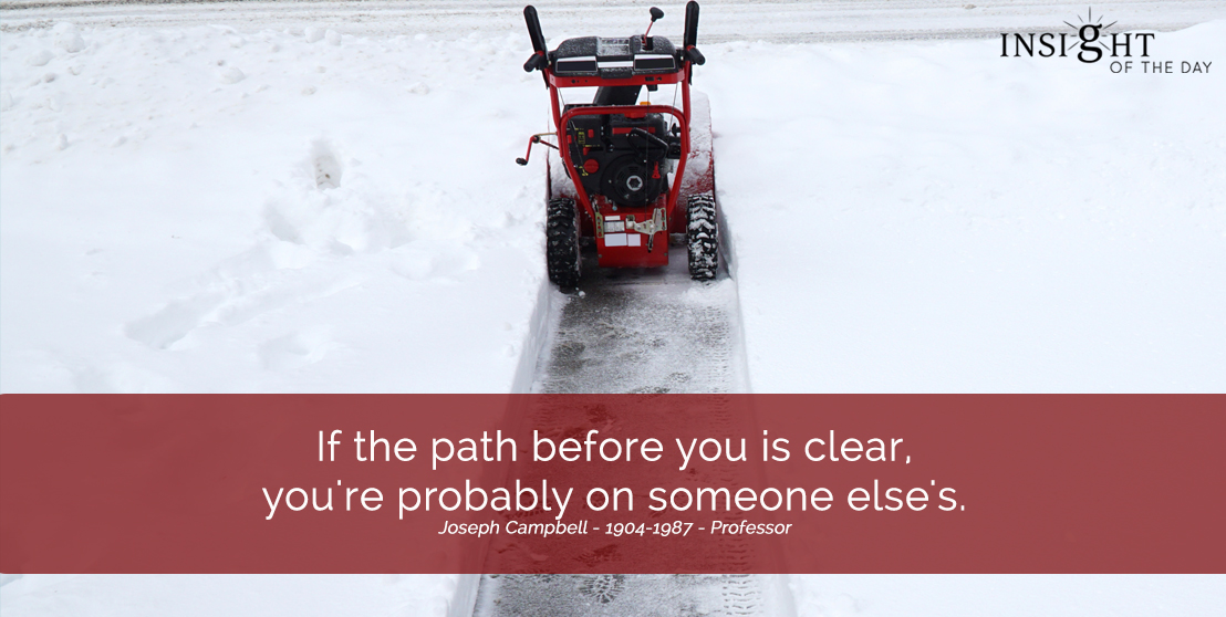 motivational quote: If the path before you is clear, you're probably on someone else's.  Joseph Campbell - 1904-1987 - Professor