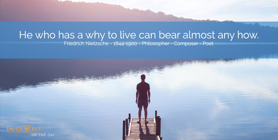 motivational quote: He who has a why to live can bear almost any how. Friedrich Nietzsche - 1844-1900 - Philosopher - Composer - Poet