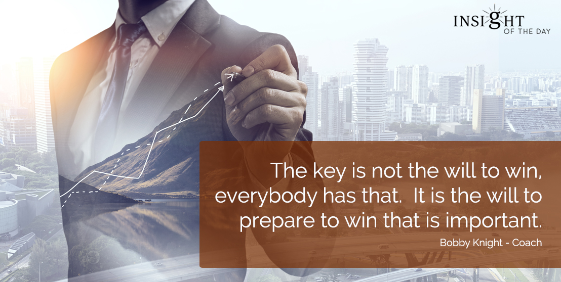 motivational quote:The key is not the will to win, everybody has that.  It is the will to prepare to win that is important. Bobby Knight - Coach