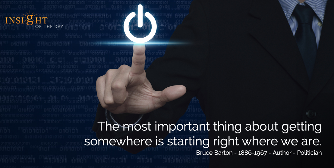motivational quote: The most important thing about getting somewhere is starting right where we are.  Bruce Barton - 1886-1967 - Author - Politician