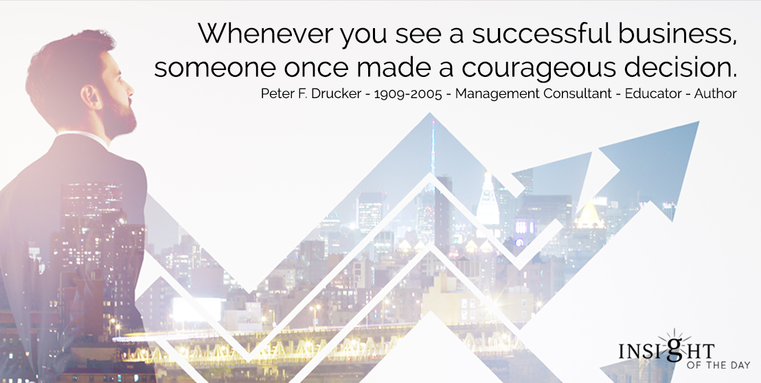 motivational quote: Whenever you see a successful business, someone once made a courageous decision.  Peter F. Drucker - 1909-2005 - Management Consultant - Educator - Author