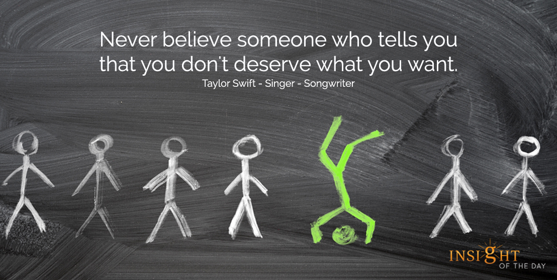 motivational quote: Never believe someone who tells you that you don't deserve what you want.  Taylor Swift - Singer - Songwriter